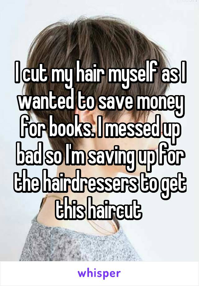 I cut my hair myself as I wanted to save money for books. I messed up bad so I'm saving up for the hairdressers to get this haircut