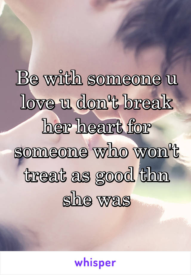 Be with someone u love u don't break her heart for someone who won't treat as good thn she was