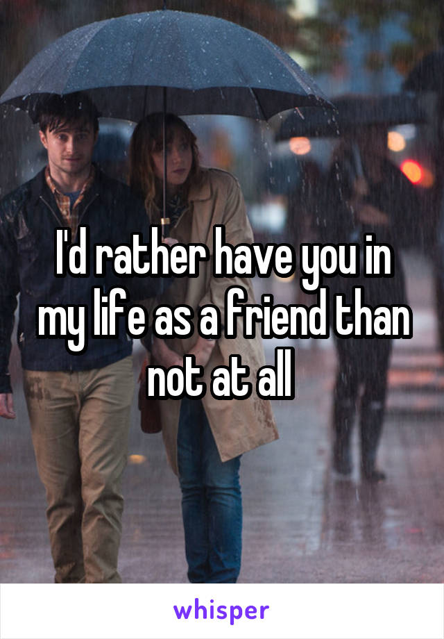 I'd rather have you in my life as a friend than not at all