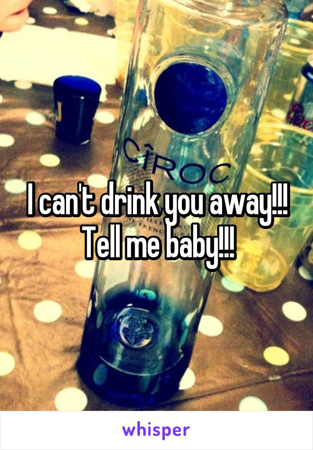 I can't drink you away!!! Tell me baby!!!