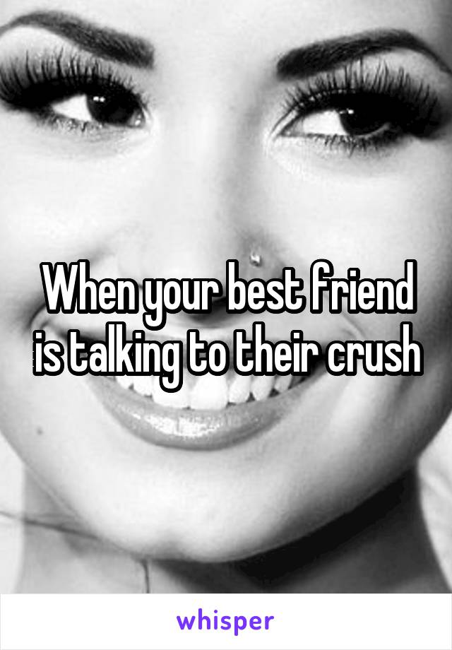 When your best friend is talking to their crush