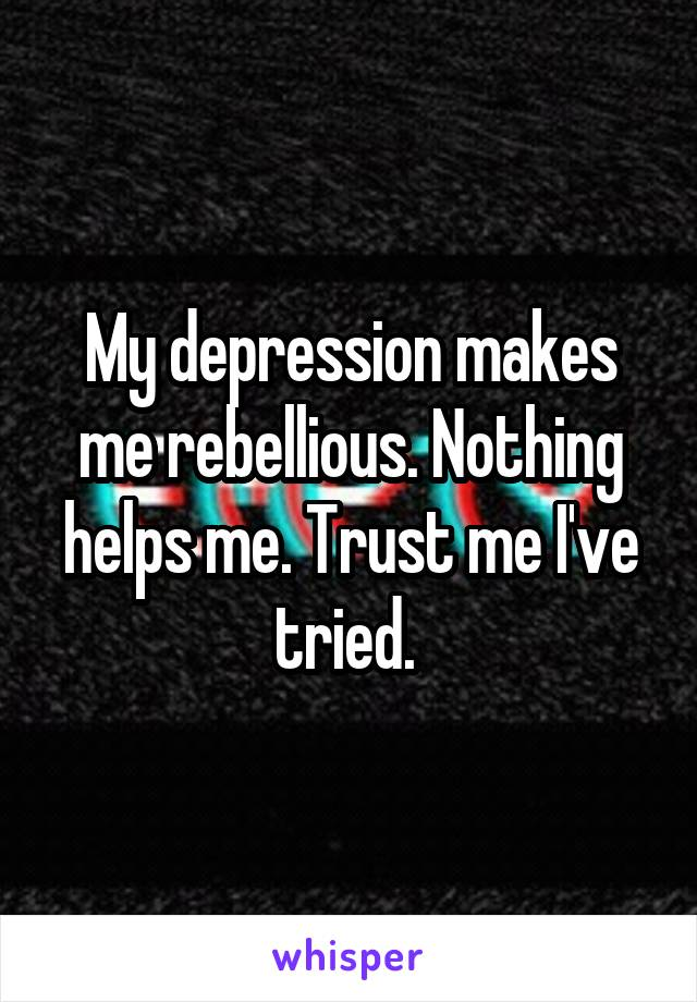 My depression makes me rebellious. Nothing helps me. Trust me I've tried.