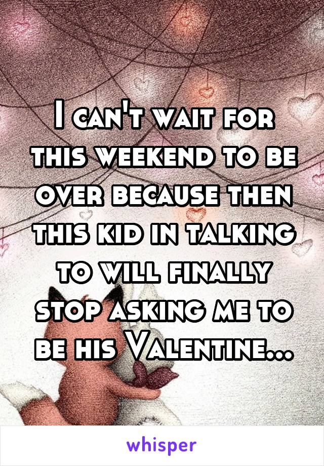 I can't wait for this weekend to be over because then this kid in talking to will finally stop asking me to be his Valentine...