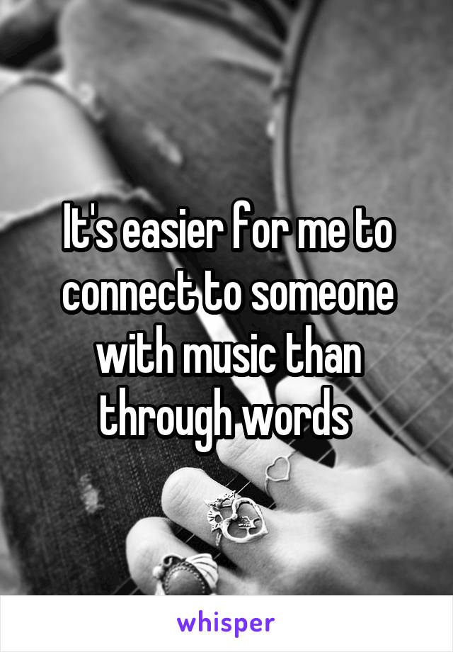 It's easier for me to connect to someone with music than through words