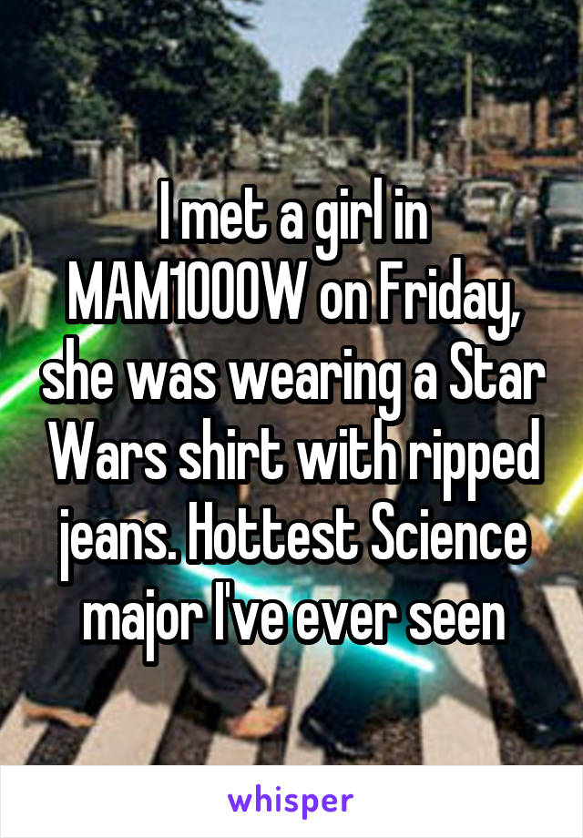 I met a girl in MAM1000W on Friday, she was wearing a Star Wars shirt with ripped jeans. Hottest Science major I've ever seen