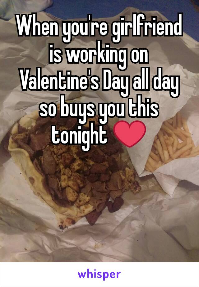 When you're girlfriend is working on Valentine's Day all day so buys you this tonight ❤