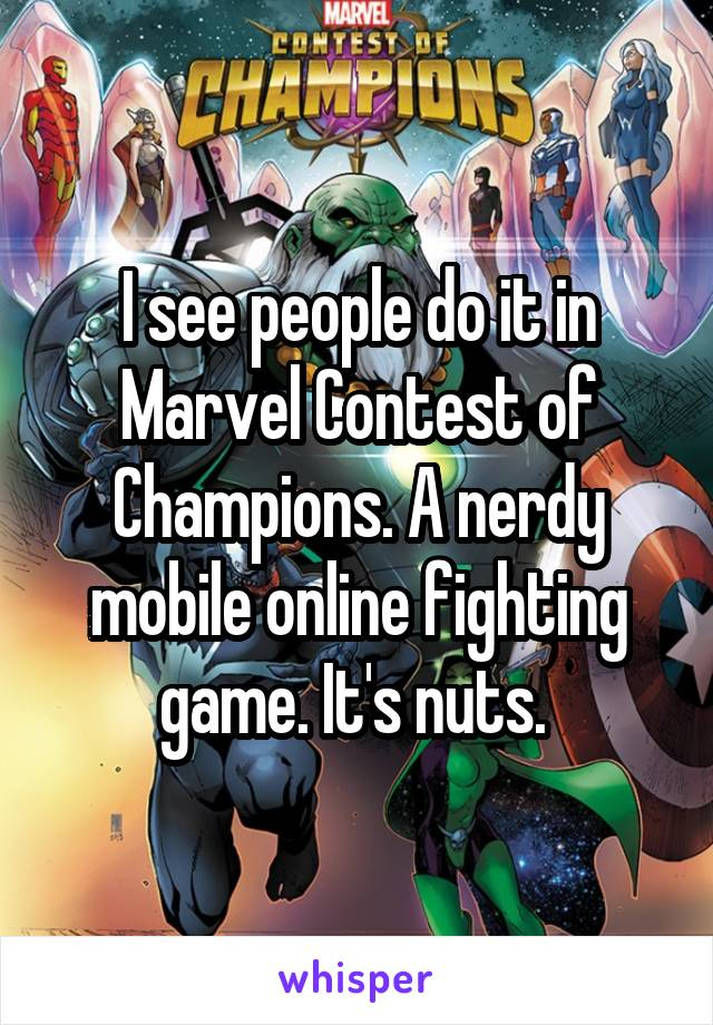 I see people do it in Marvel Contest of Champions. A nerdy mobile online fighting game. It's nuts.