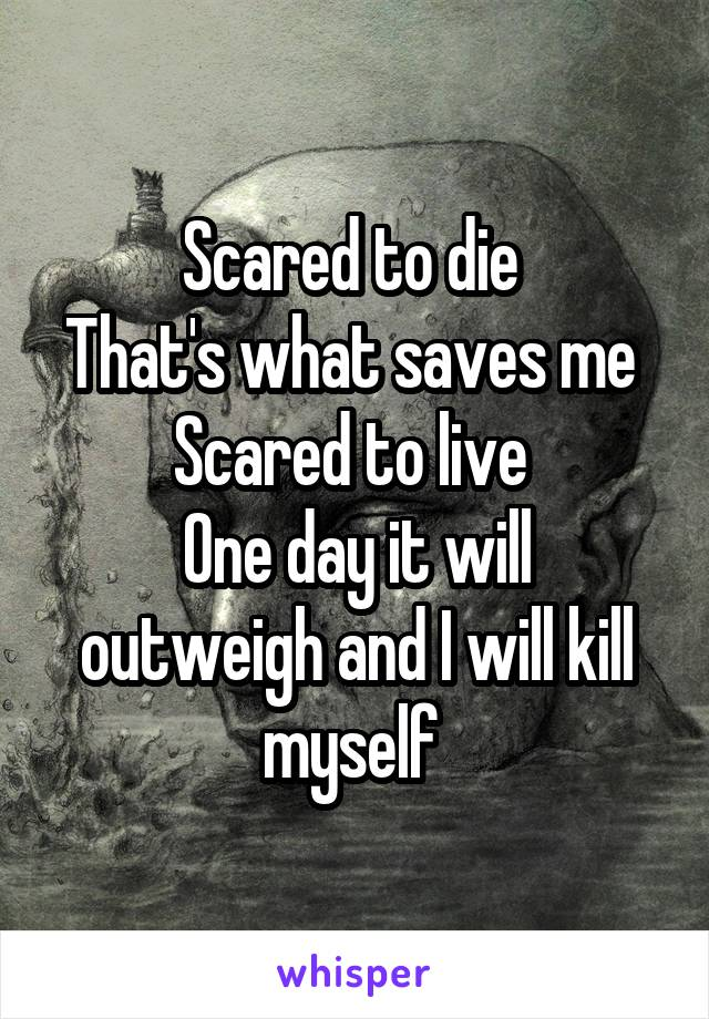 Scared to die  That's what saves me  Scared to live  One day it will outweigh and I will kill myself