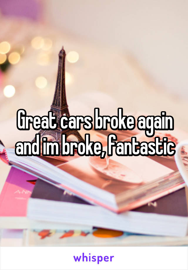 Great cars broke again and im broke, fantastic
