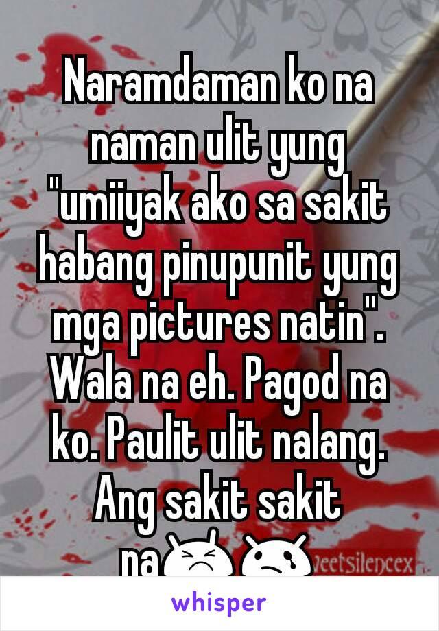 """Naramdaman ko na naman ulit yung """"umiiyak ako sa sakit habang pinupunit yung mga pictures natin"""". Wala na eh. Pagod na ko. Paulit ulit nalang. Ang sakit sakit na😣😢"""