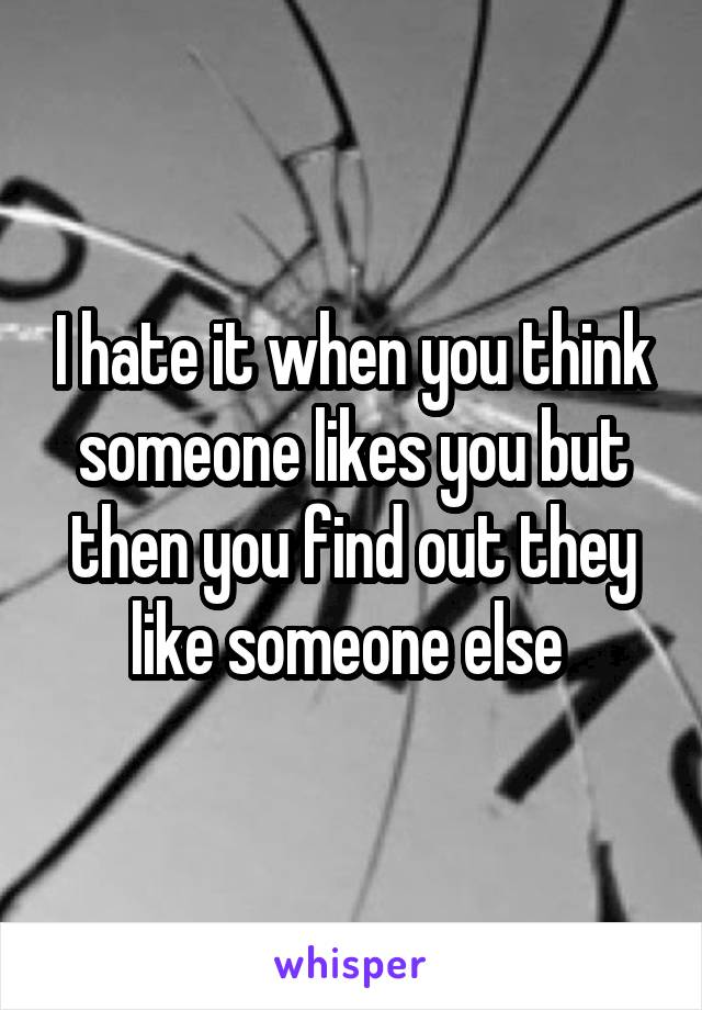 I hate it when you think someone likes you but then you find out they like someone else