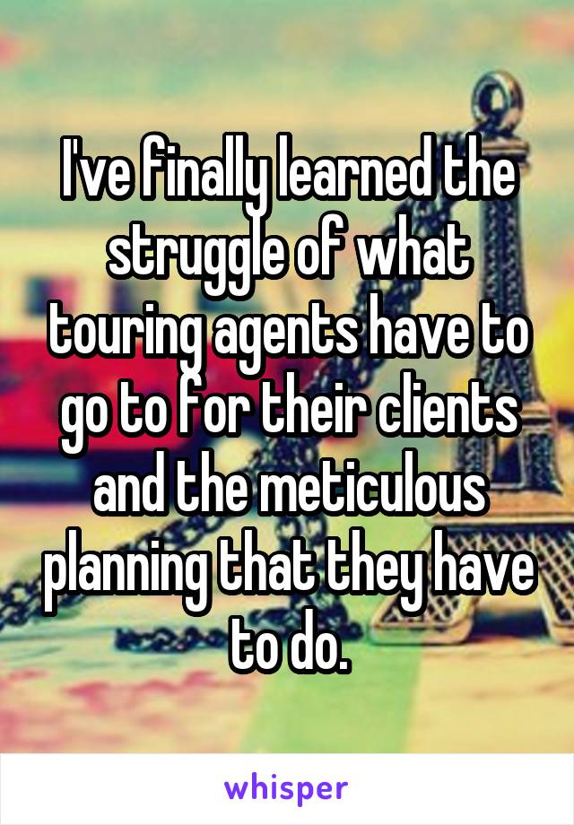 I've finally learned the struggle of what touring agents have to go to for their clients and the meticulous planning that they have to do.
