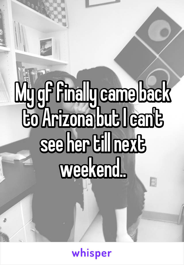 My gf finally came back to Arizona but I can't see her till next weekend..