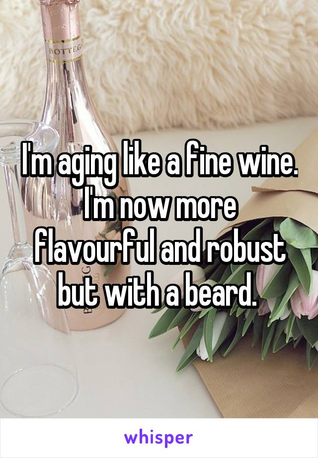 I'm aging like a fine wine. I'm now more flavourful and robust but with a beard.