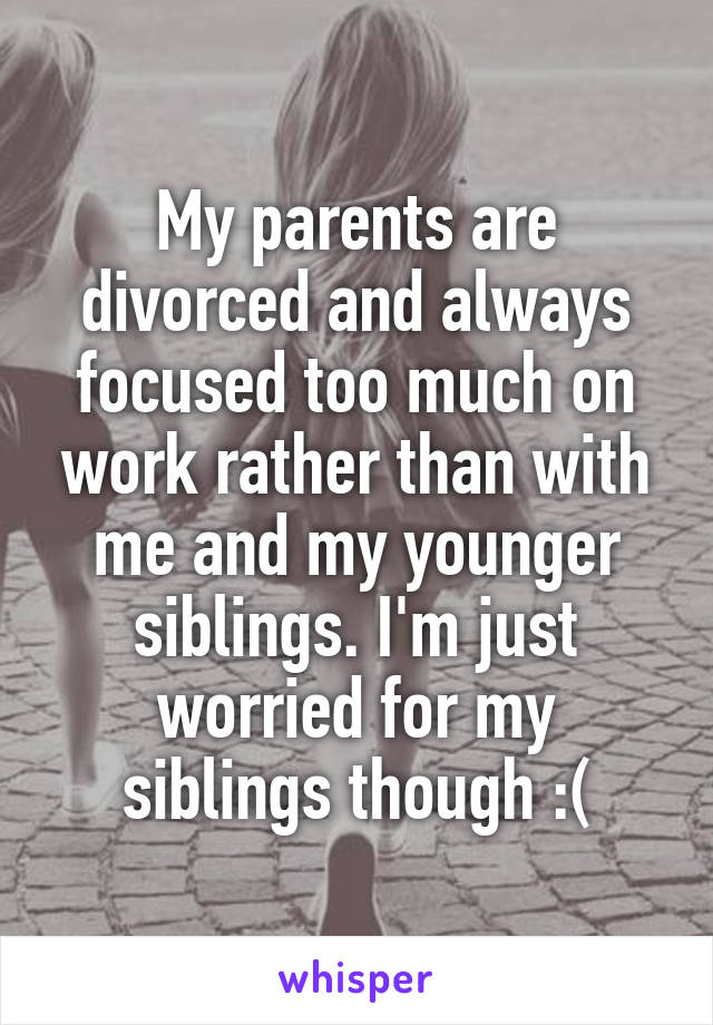My parents are divorced and always focused too much on work rather than with me and my younger siblings. I'm just worried for my siblings though :(