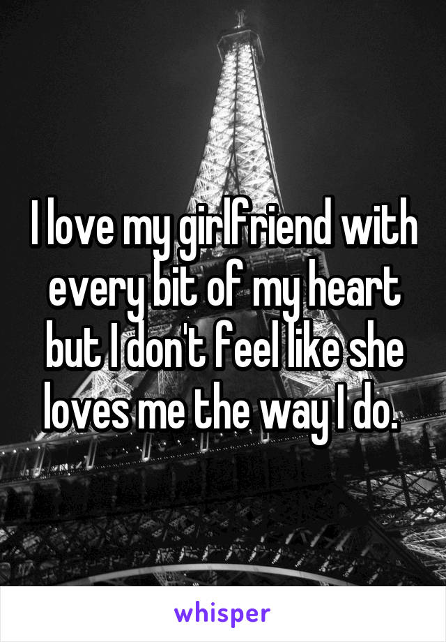I love my girlfriend with every bit of my heart but I don't feel like she loves me the way I do.