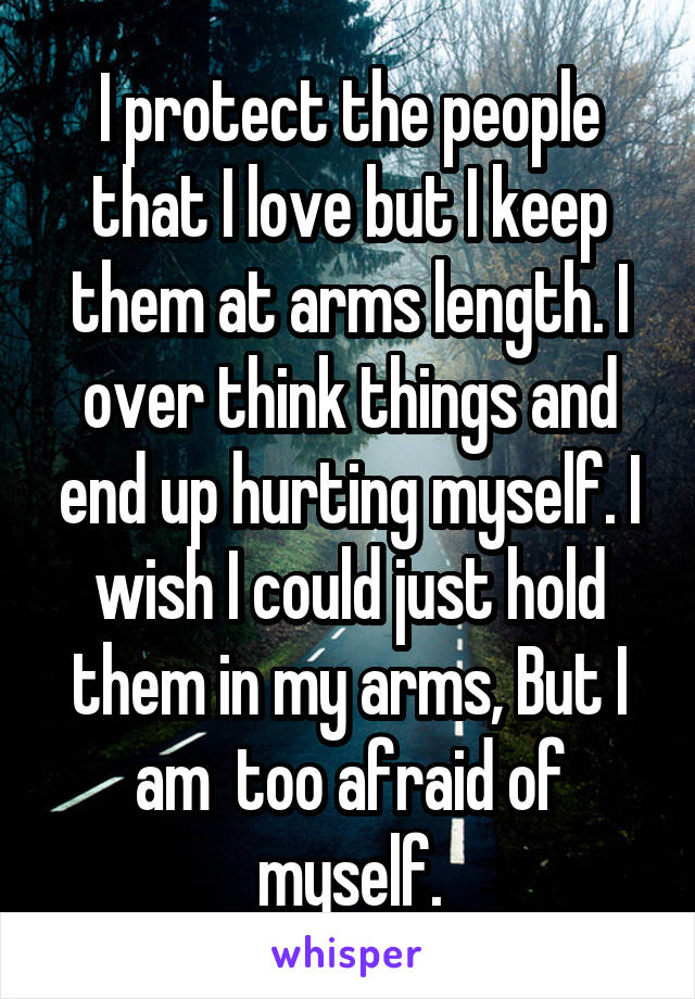 I protect the people that I love but I keep them at arms length. I over think things and end up hurting myself. I wish I could just hold them in my arms, But I am  too afraid of myself.