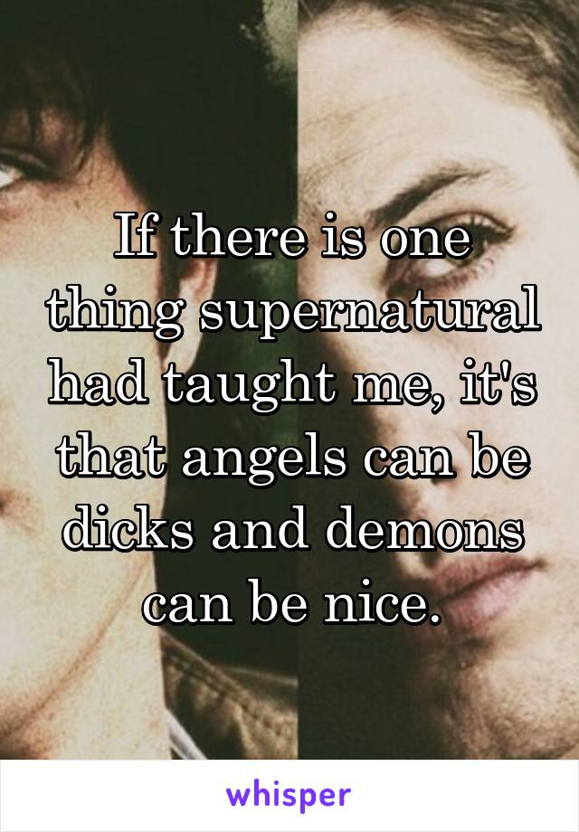 If there is one thing supernatural had taught me, it's that angels can be dicks and demons can be nice.