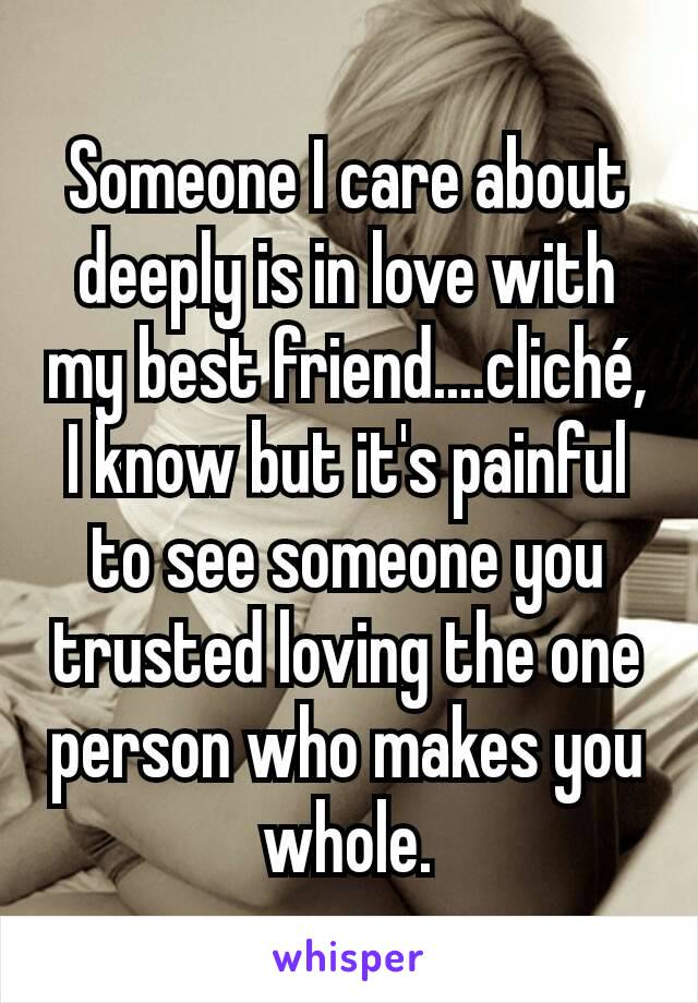 Someone I care about deeply is in love with my best friend....cliché, I know but it's painful to see someone you trusted loving the one person who makes you whole.