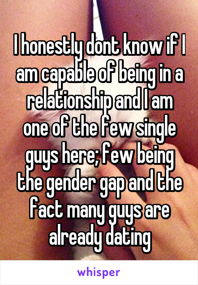 I honestly dont know if I am capable of being in a relationship and I am one of the few single guys here; few being the gender gap and the fact many guys are already dating