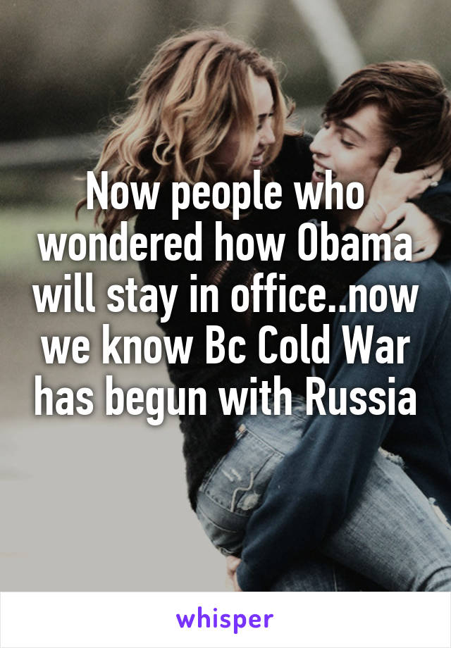 Now people who wondered how Obama will stay in office..now we know Bc Cold War has begun with Russia