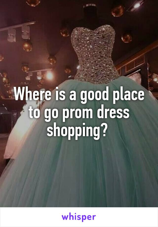 Where is a good place to go prom dress shopping?