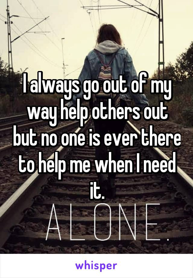 I always go out of my way help others out but no one is ever there to help me when I need it.