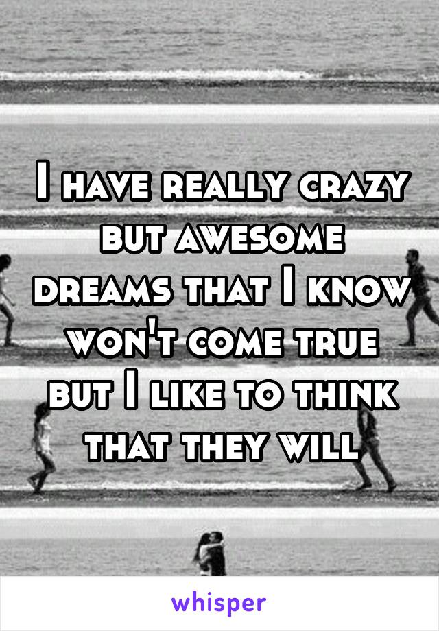 I have really crazy but awesome dreams that I know won't come true but I like to think that they will