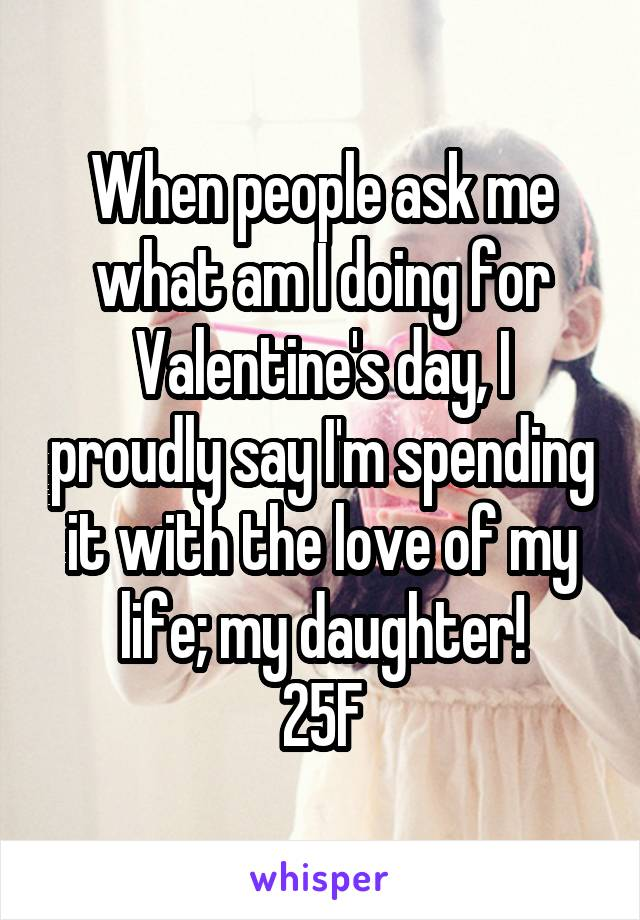 When people ask me what am I doing for Valentine's day, I proudly say I'm spending it with the love of my life; my daughter! 25F