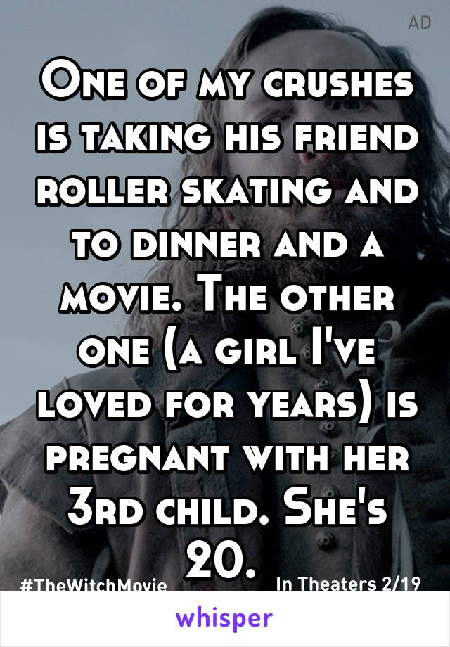 One of my crushes is taking his friend roller skating and to dinner and a movie. The other one (a girl I've loved for years) is pregnant with her 3rd child. She's 20.