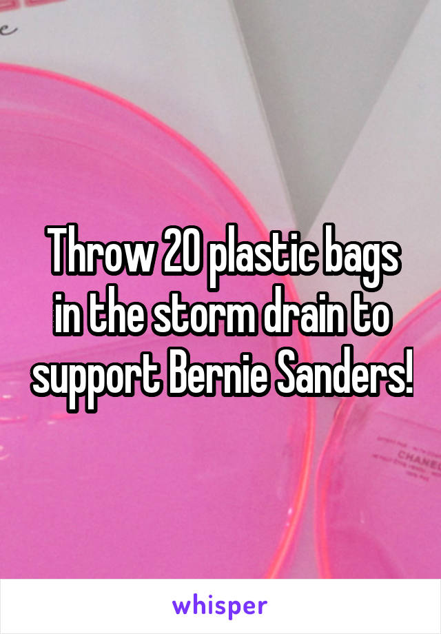 Throw 20 plastic bags in the storm drain to support Bernie Sanders!