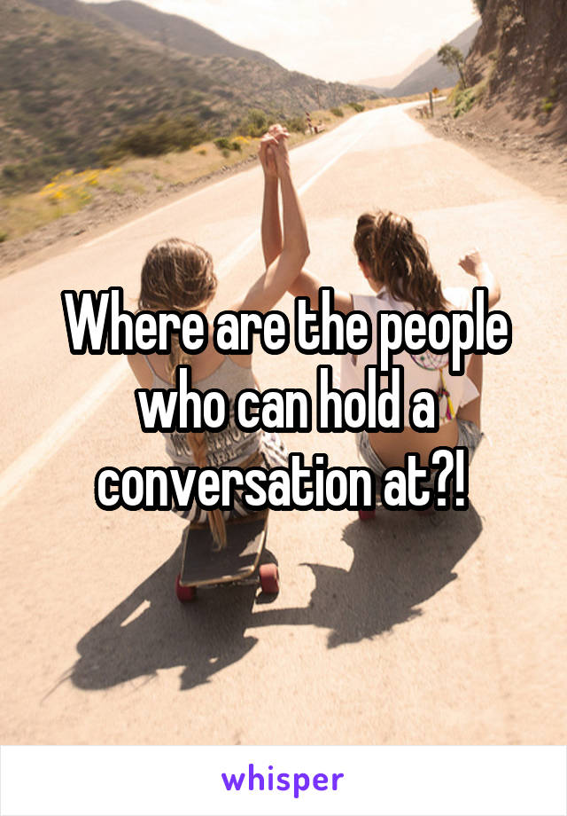 Where are the people who can hold a conversation at?!