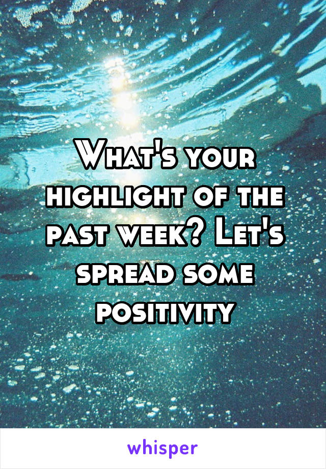 What's your highlight of the past week? Let's spread some positivity