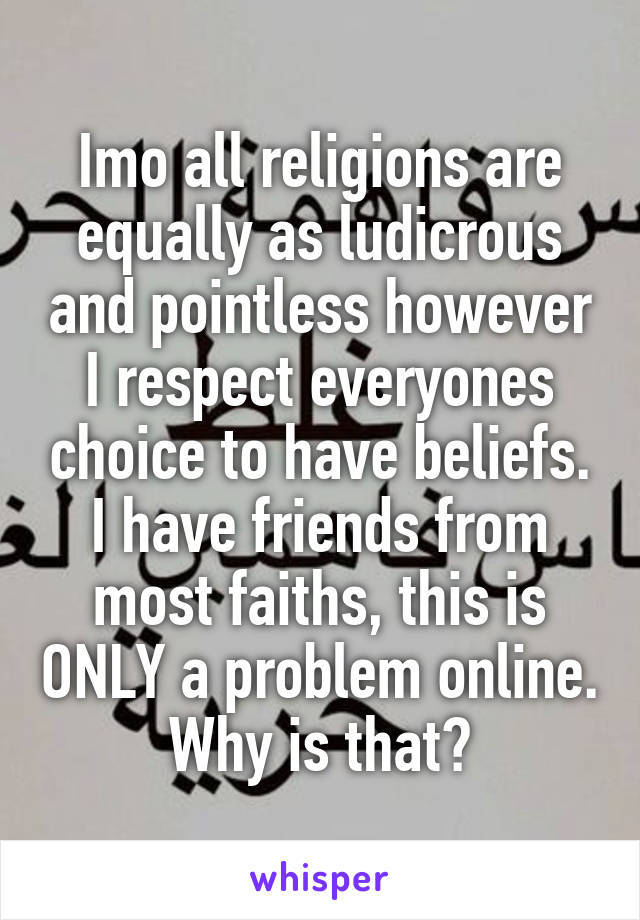 Imo all religions are equally as ludicrous and pointless however I respect everyones choice to have beliefs. I have friends from most faiths, this is ONLY a problem online. Why is that?