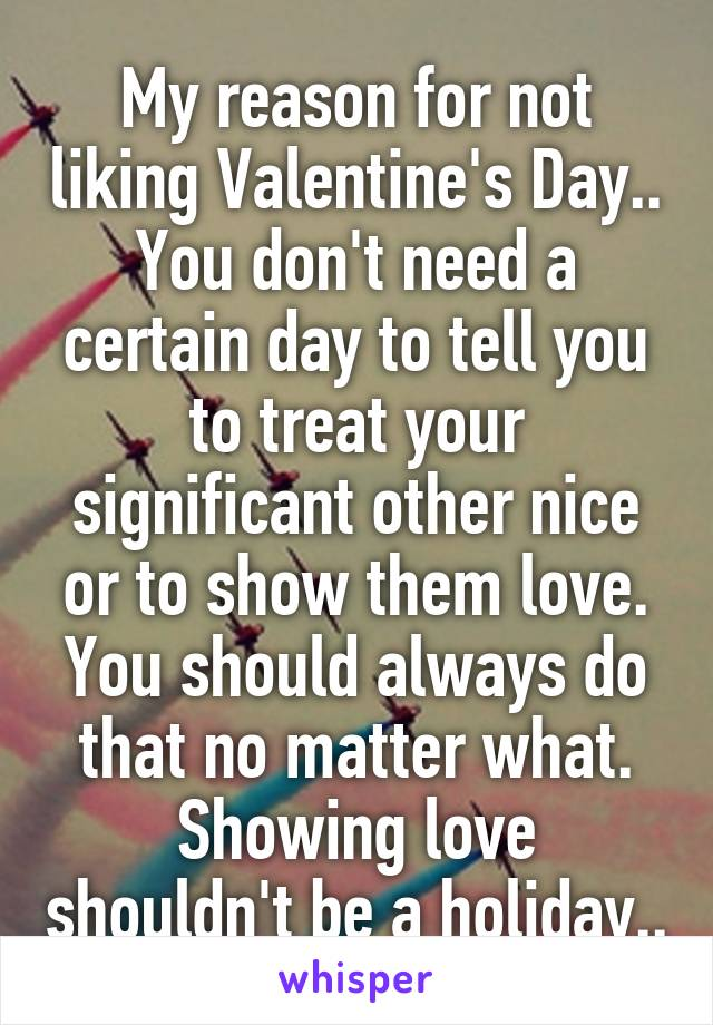 My reason for not liking Valentine's Day.. You don't need a certain day to tell you to treat your significant other nice or to show them love. You should always do that no matter what. Showing love shouldn't be a holiday..