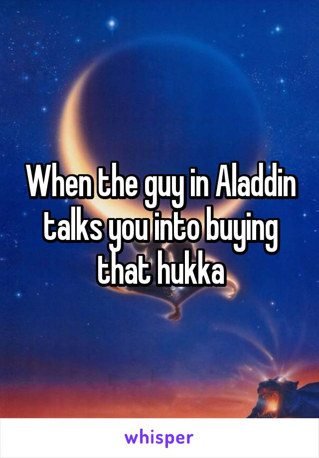 When the guy in Aladdin talks you into buying that hukka