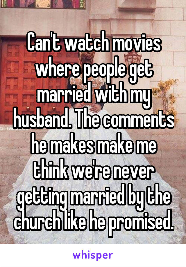 Can't watch movies where people get married with my husband. The comments he makes make me think we're never getting married by the church like he promised.