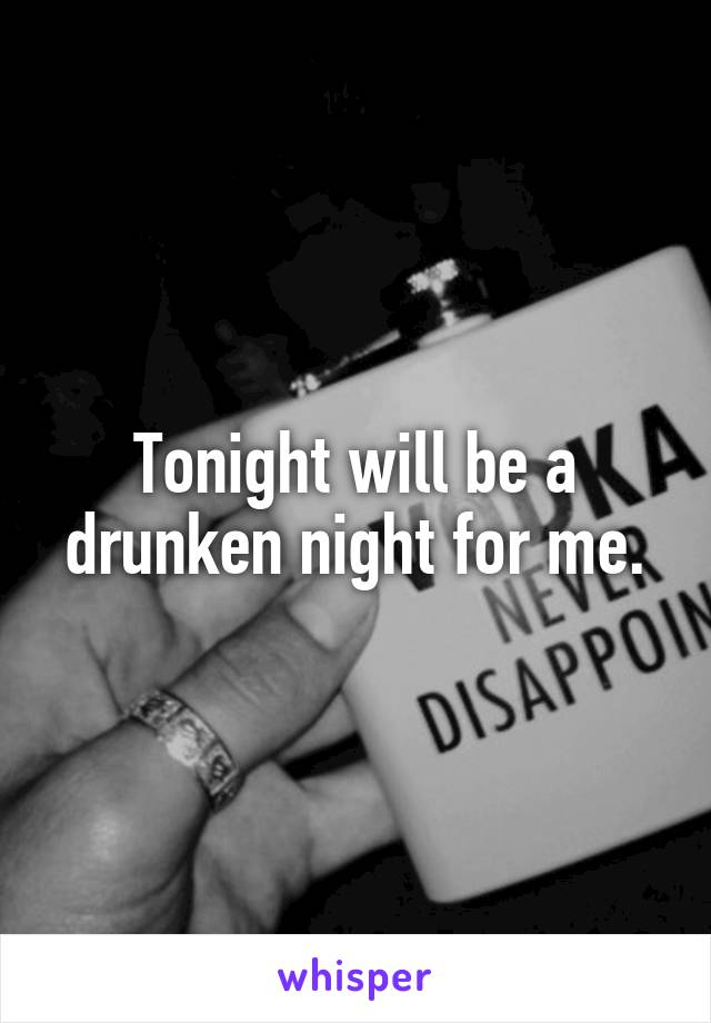 Tonight will be a drunken night for me.