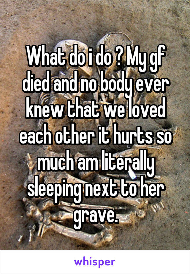 What do i do ? My gf died and no body ever knew that we loved each other it hurts so much am literally sleeping next to her grave.