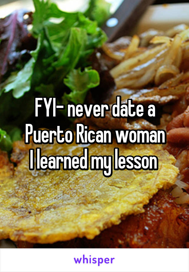 FYI- never date a Puerto Rican woman I learned my lesson