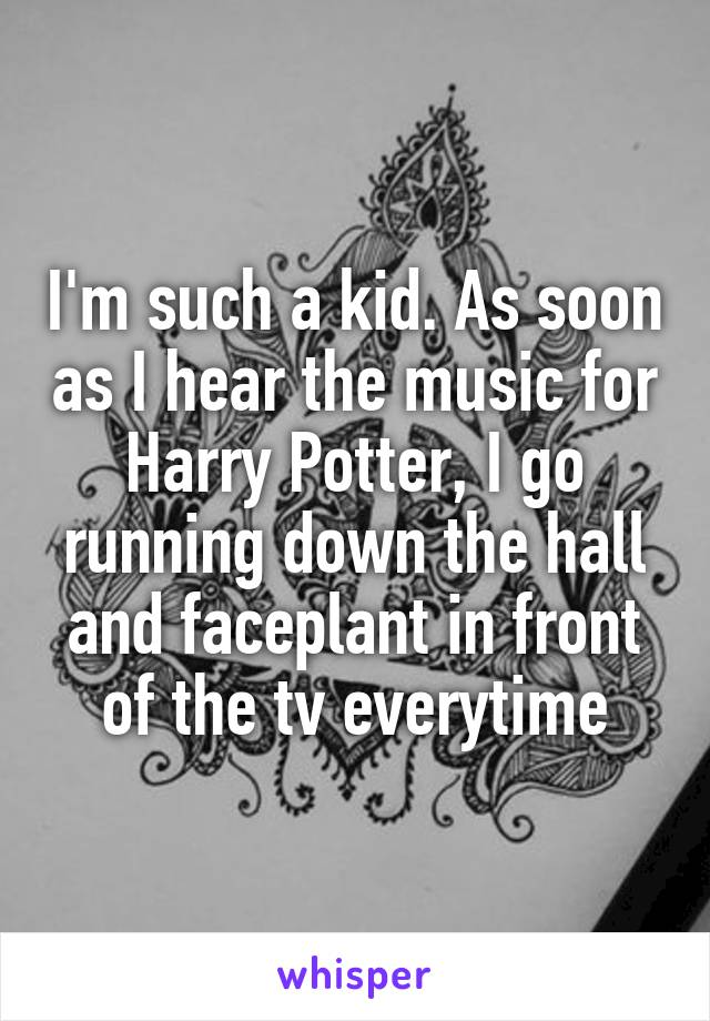 I'm such a kid. As soon as I hear the music for Harry Potter, I go running down the hall and faceplant in front of the tv everytime