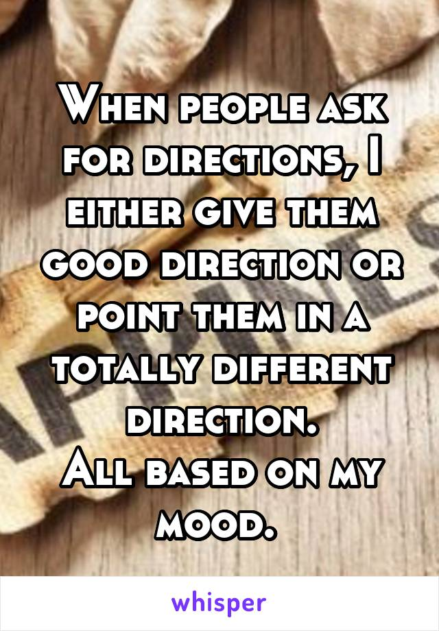 When people ask for directions, I either give them good direction or point them in a totally different direction. All based on my mood.