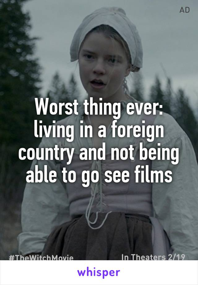 Worst thing ever: living in a foreign country and not being able to go see films