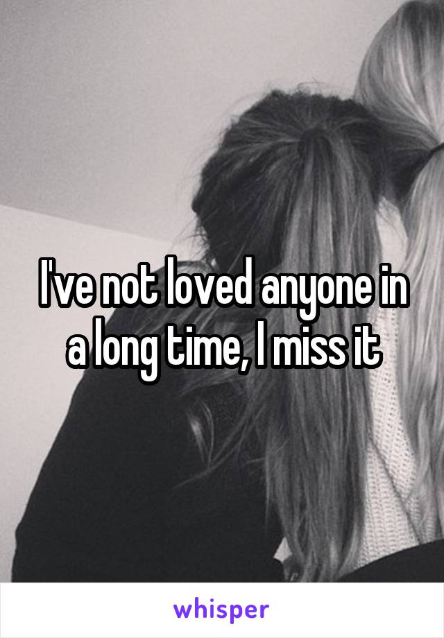 I've not loved anyone in a long time, I miss it