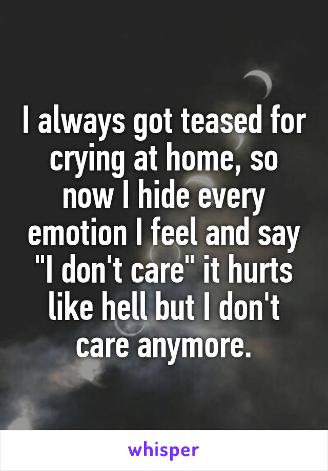 """I always got teased for crying at home, so now I hide every emotion I feel and say """"I don't care"""" it hurts like hell but I don't care anymore."""