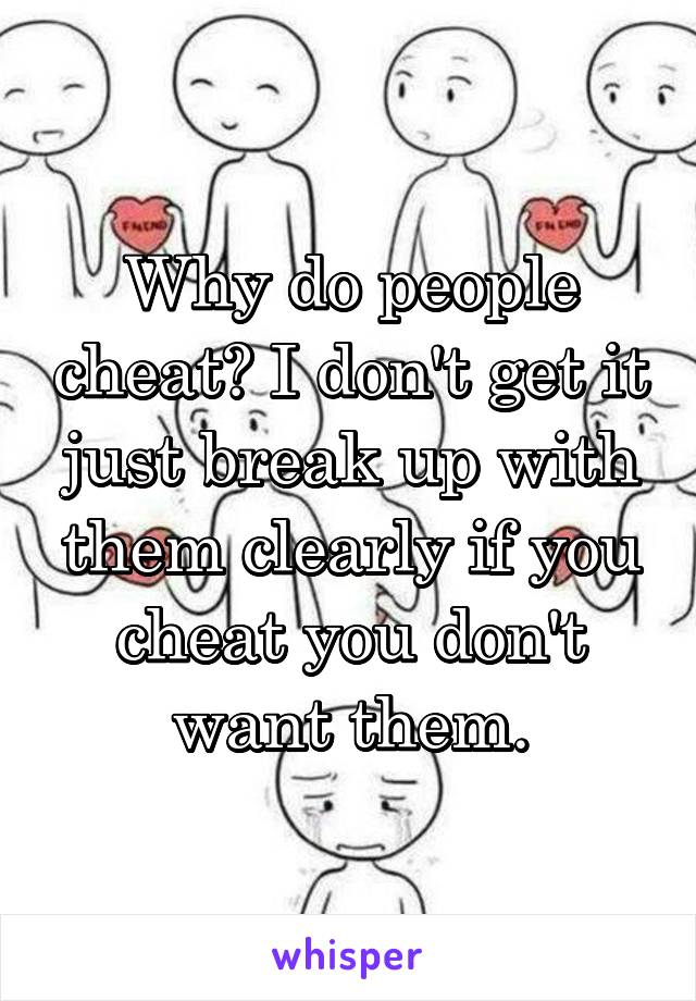 Why do people cheat? I don't get it just break up with them clearly if you cheat you don't want them.