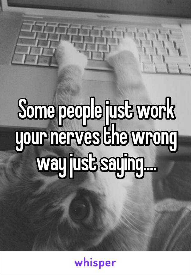 Some people just work your nerves the wrong way just saying....