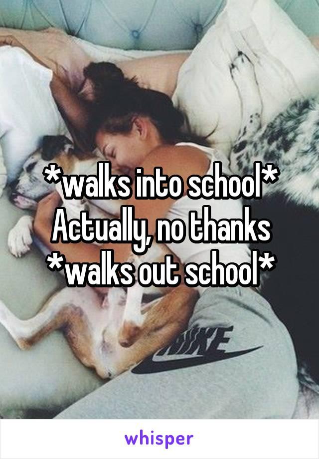 *walks into school* Actually, no thanks *walks out school*