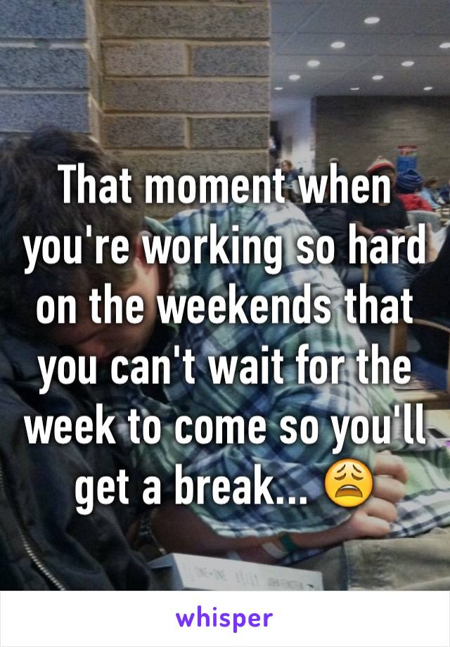 That moment when you're working so hard on the weekends that you can't wait for the week to come so you'll get a break... 😩