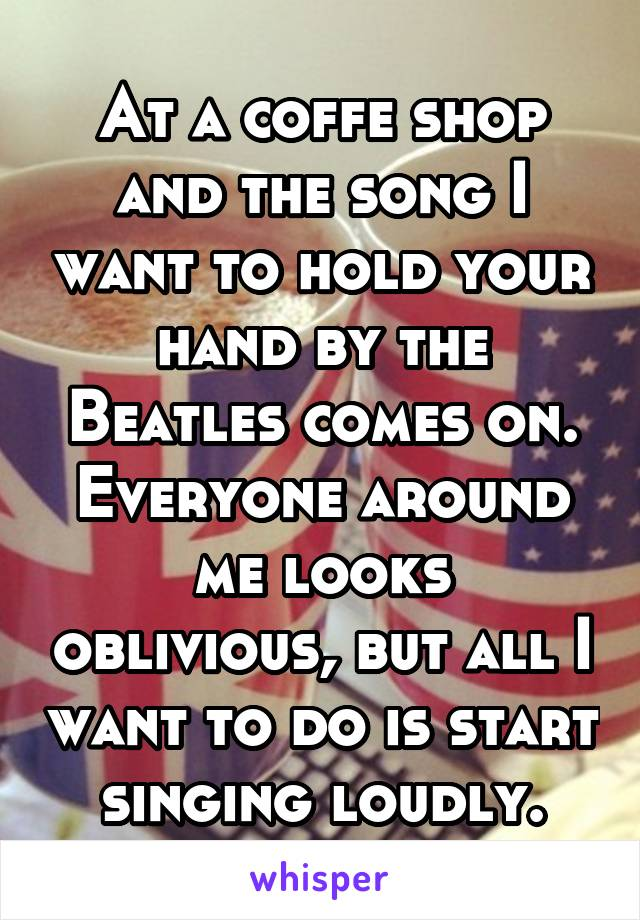 At a coffe shop and the song I want to hold your hand by the Beatles comes on. Everyone around me looks oblivious, but all I want to do is start singing loudly.